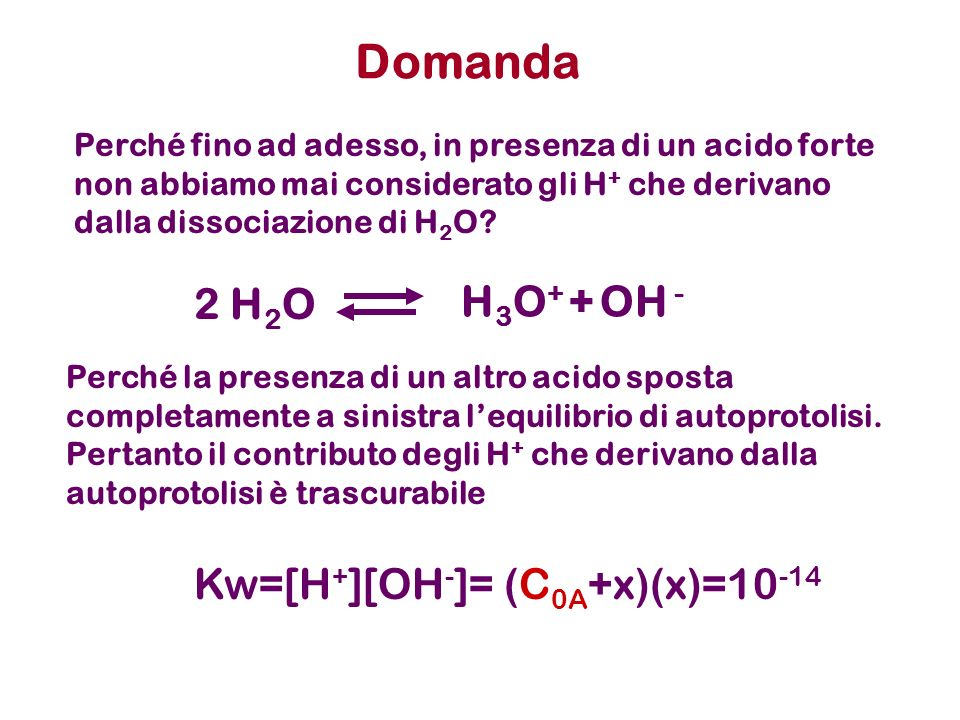 Domanda 2 H2O H3O+ + OH - Kw=[H+][OH-]= (C0A+x)(x)=10-14
